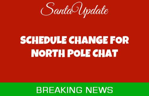 North Pole Chat Schedule Change